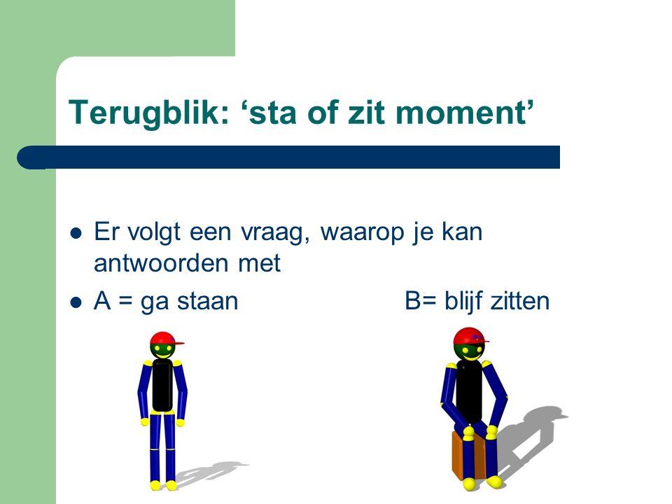 Terugblik: 'sta of zit moment' Er volgt een vraag, waarop je kan antwoorden met A = ga staanB= blijf zitten