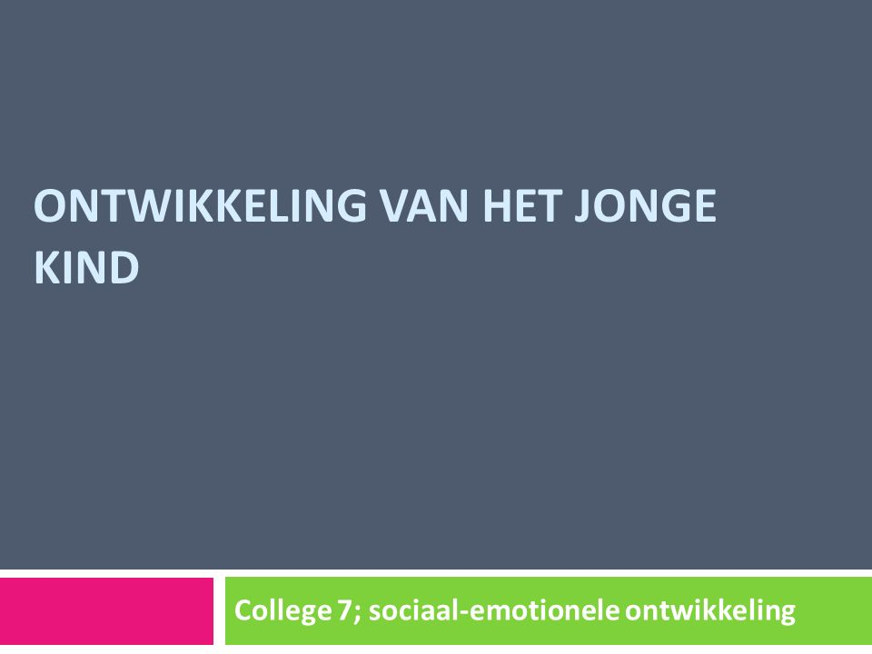 ONTWIKKELING VAN HET JONGE KIND College 7; sociaal-emotionele ontwikkeling