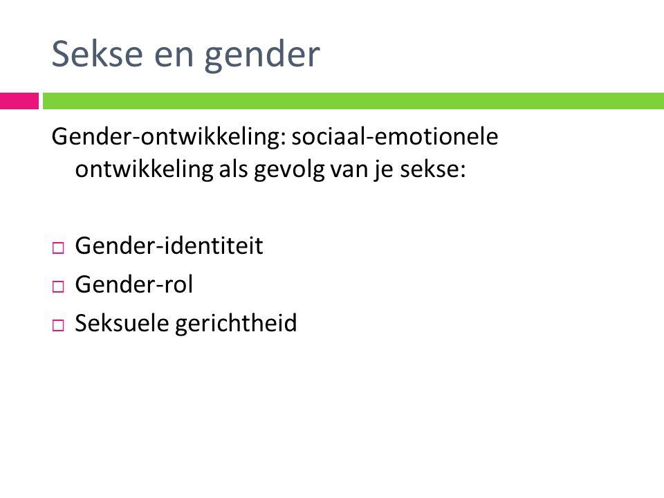 Gender-ontwikkeling: sociaal-emotionele ontwikkeling als gevolg van je sekse:  Gender-identiteit  Gender-rol  Seksuele gerichtheid Sekse en gender