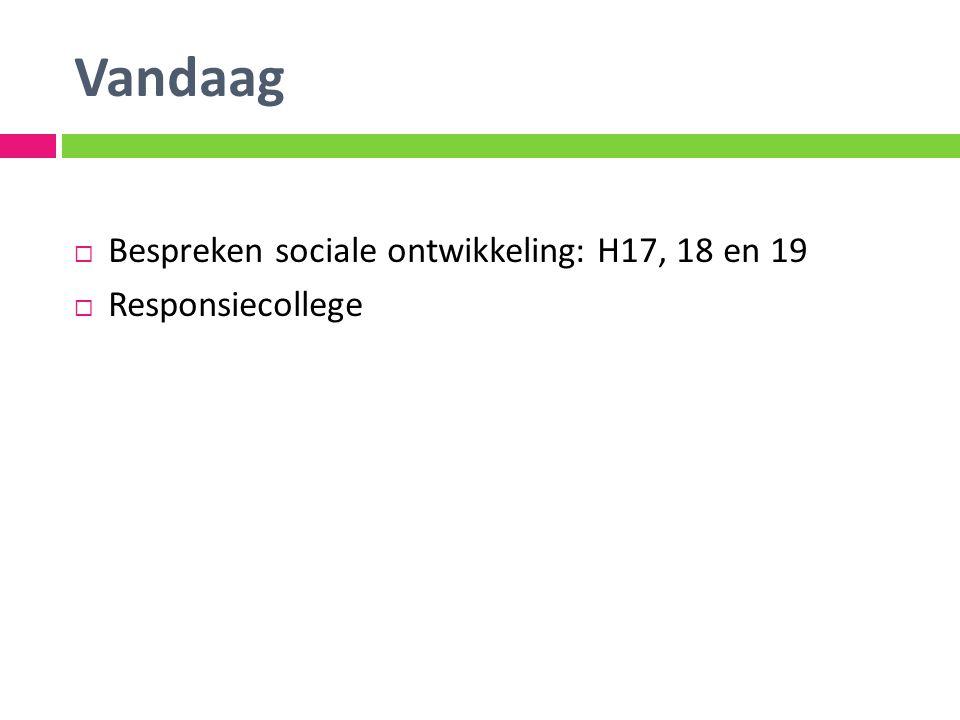 Vandaag  Bespreken sociale ontwikkeling: H17, 18 en 19  Responsiecollege