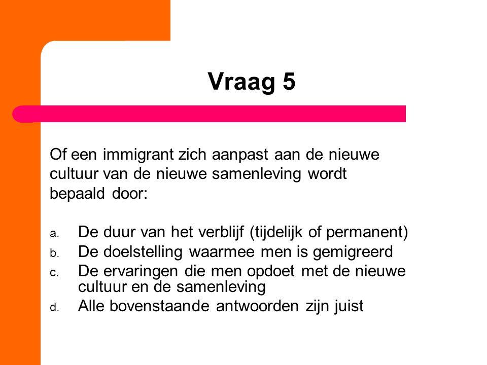 Vraag 5 Of een immigrant zich aanpast aan de nieuwe cultuur van de nieuwe samenleving wordt bepaald door: a.