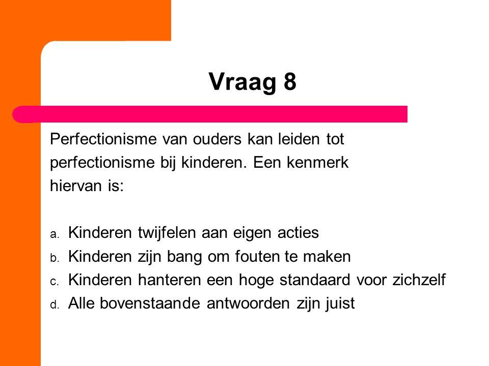 Vraag 8 Perfectionisme van ouders kan leiden tot perfectionisme bij kinderen.