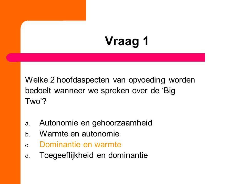 Vraag 1 Welke 2 hoofdaspecten van opvoeding worden bedoelt wanneer we spreken over de 'Big Two'.