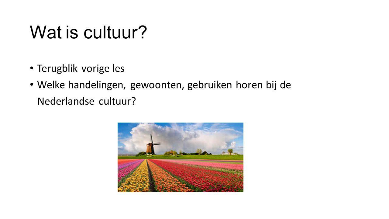 Wat is cultuur? Terugblik vorige les Welke handelingen, gewoonten, gebruiken horen bij de Nederlandse cultuur?