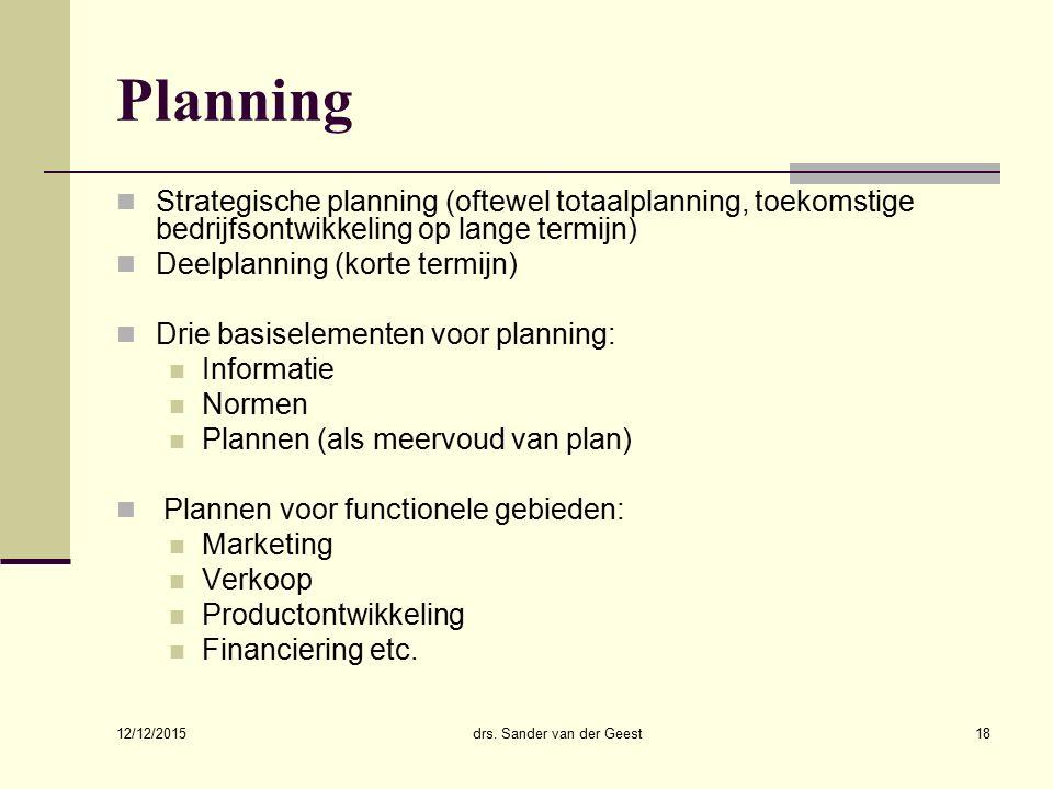 12/12/2015 drs. Sander van der Geest18 Planning Strategische planning (oftewel totaalplanning, toekomstige bedrijfsontwikkeling op lange termijn) Deel