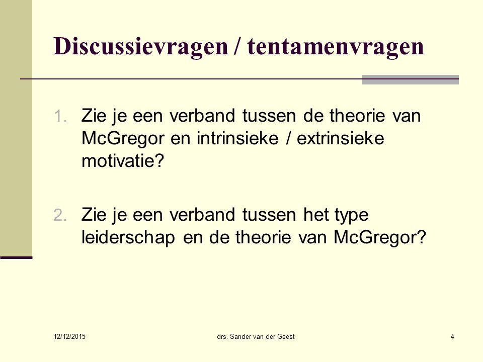 12/12/2015 drs. Sander van der Geest4 Discussievragen / tentamenvragen 1. Zie je een verband tussen de theorie van McGregor en intrinsieke / extrinsie