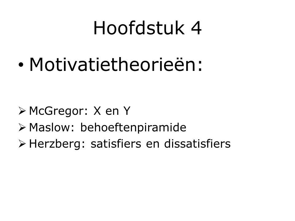 Hoofdstuk 4 Motivatietheorieën:  McGregor: X en Y  Maslow: behoeftenpiramide  Herzberg: satisfiers en dissatisfiers