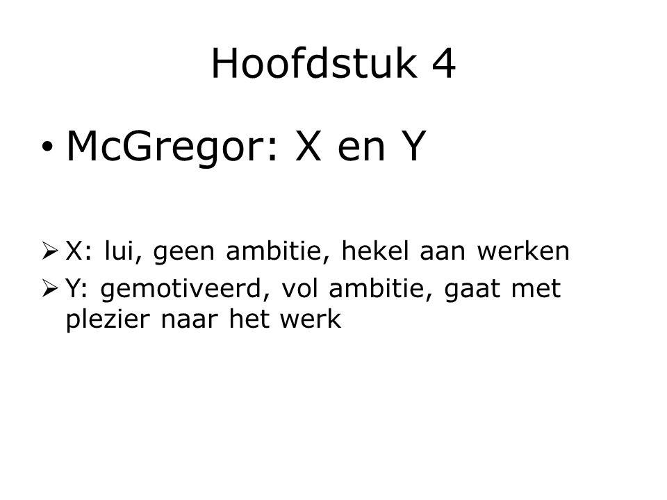 Hoofdstuk 4 McGregor: X en Y  X: lui, geen ambitie, hekel aan werken  Y: gemotiveerd, vol ambitie, gaat met plezier naar het werk
