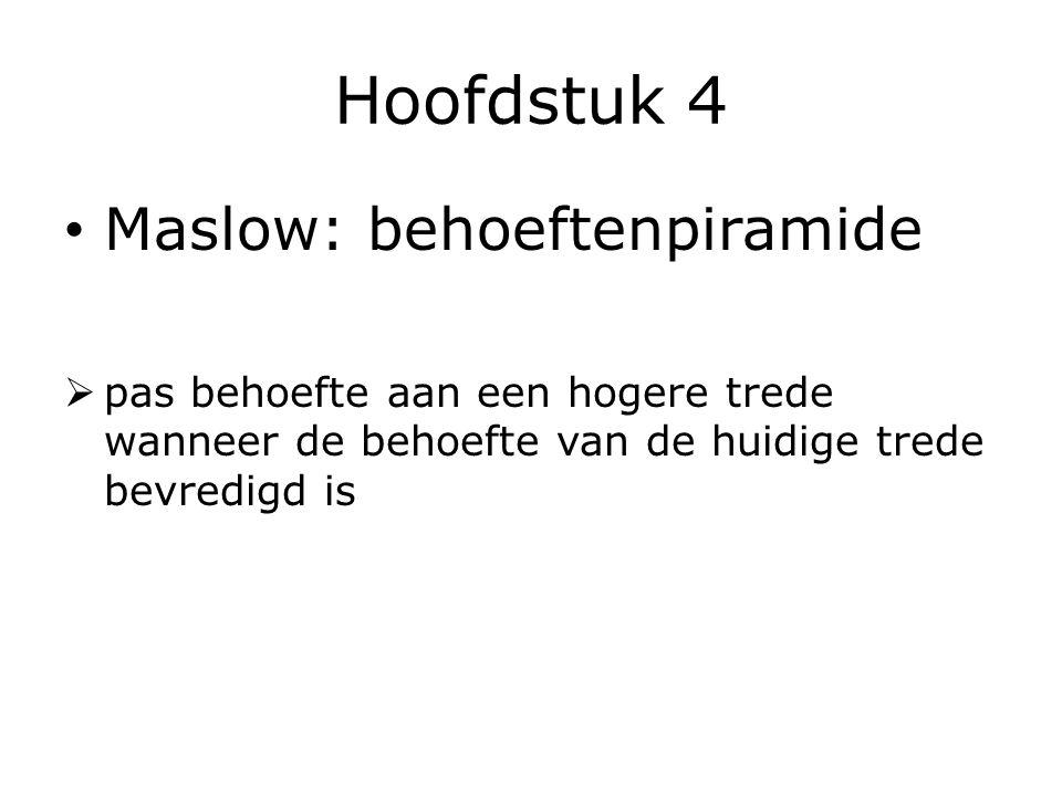Hoofdstuk 4 Maslow: behoeftenpiramide  pas behoefte aan een hogere trede wanneer de behoefte van de huidige trede bevredigd is