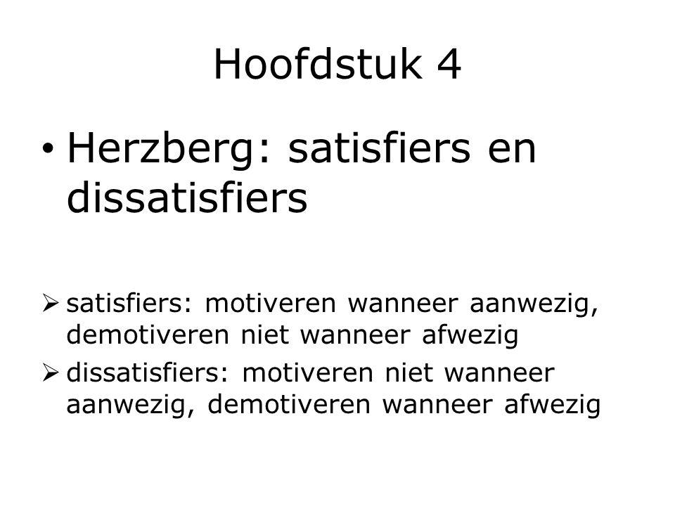 Hoofdstuk 4 Herzberg: satisfiers en dissatisfiers  satisfiers: motiveren wanneer aanwezig, demotiveren niet wanneer afwezig  dissatisfiers: motiveren niet wanneer aanwezig, demotiveren wanneer afwezig