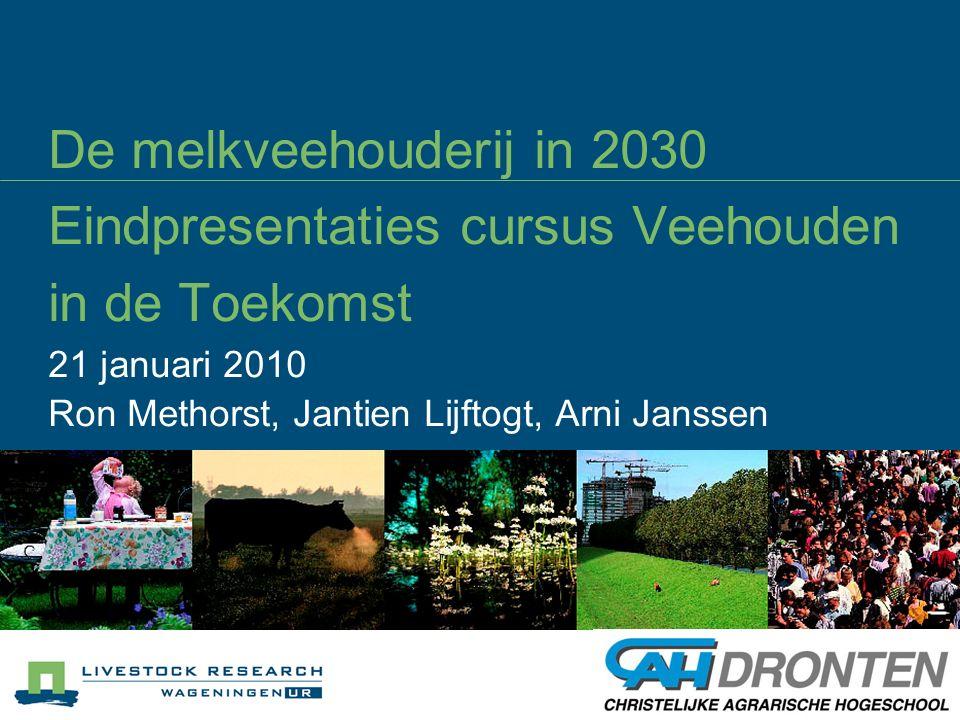 De melkveehouderij in 2030 Eindpresentaties cursus Veehouden in de Toekomst 21 januari 2010 Ron Methorst, Jantien Lijftogt, Arni Janssen