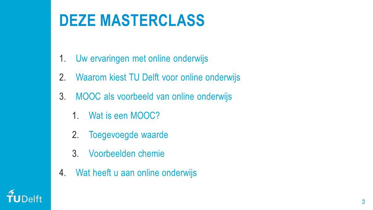 3 DEZE MASTERCLASS 1.Uw ervaringen met online onderwijs 2.Waarom kiest TU Delft voor online onderwijs 3.MOOC als voorbeeld van online onderwijs 1.Wat