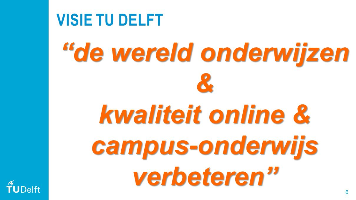 """6 VISIE TU DELFT """"de wereld onderwijzen & kwaliteit online & campus-onderwijs verbeteren"""""""