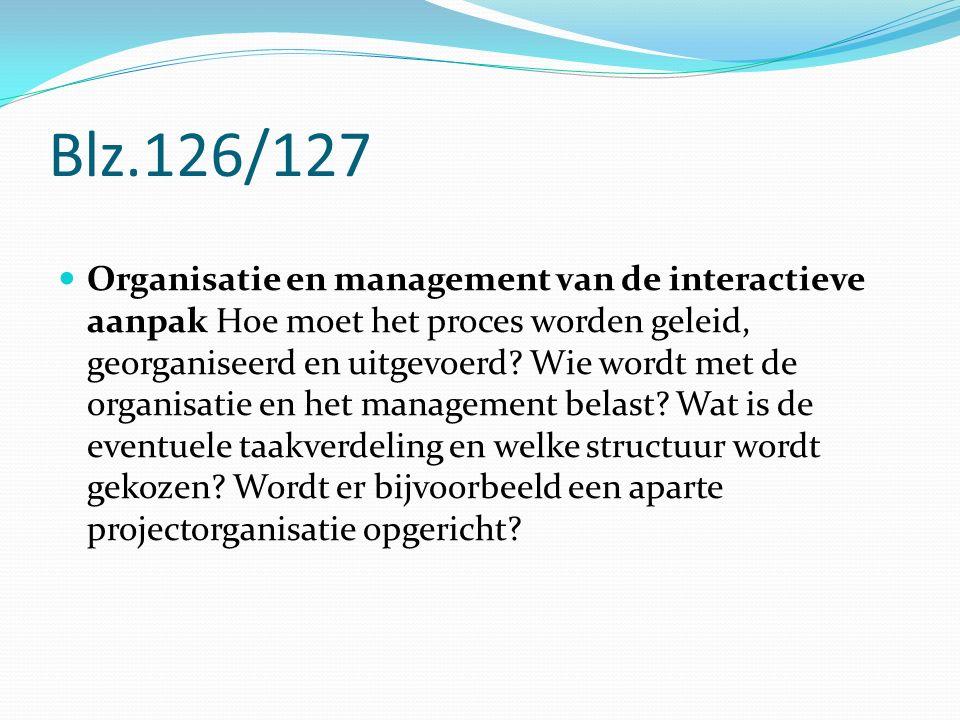 Blz.126/127 Organisatie en management van de interactieve aanpak Hoe moet het proces worden geleid, georganiseerd en uitgevoerd? Wie wordt met de orga