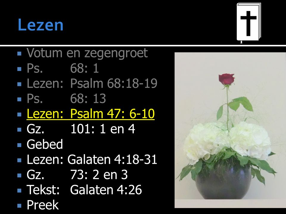  Votum en zegengroet  Ps.68: 1  Lezen: Psalm 68:18-19  Ps.68: 13  Lezen: Psalm 47: 6-10  Gz.101: 1 en 4  Gebed  Lezen: Galaten 4:18-31  Gz.73