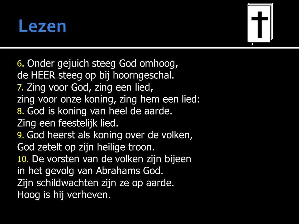 6. Onder gejuich steeg God omhoog, de HEER steeg op bij hoorngeschal. 7. Zing voor God, zing een lied, zing voor onze koning, zing hem een lied: 8. Go