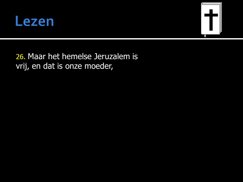 26. Maar het hemelse Jeruzalem is vrij, en dat is onze moeder,