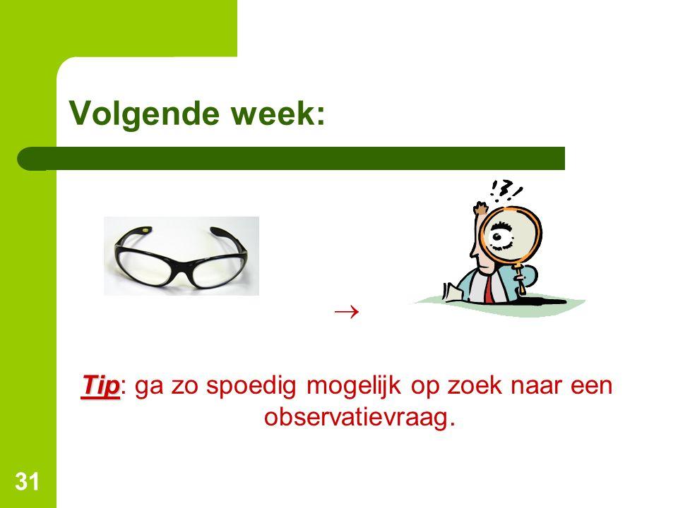31 Volgende week:  Tip Tip: ga zo spoedig mogelijk op zoek naar een observatievraag.