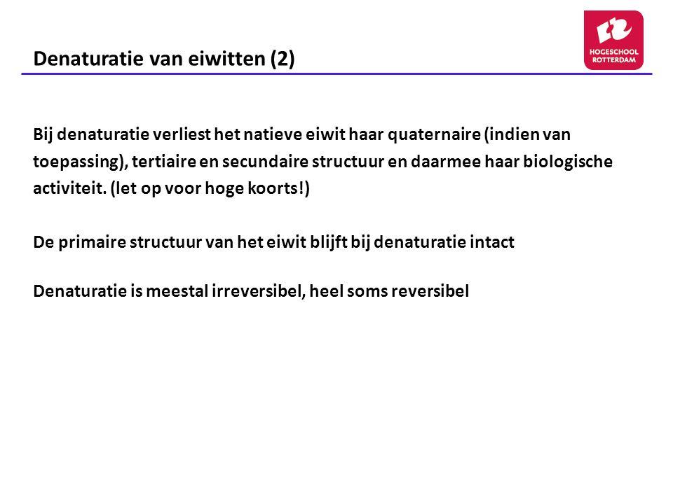 Denaturatie van eiwitten (2) Bij denaturatie verliest het natieve eiwit haar quaternaire (indien van toepassing), tertiaire en secundaire structuur en daarmee haar biologische activiteit.