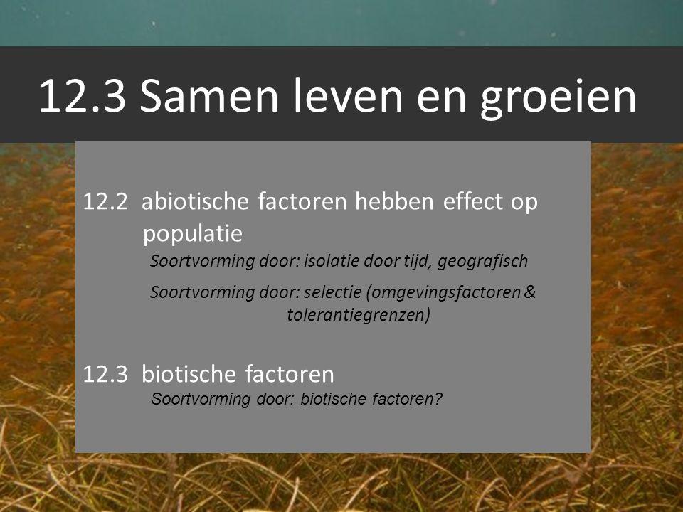 12.3 Samen leven en groeien 12.2 abiotische factoren hebben effect op populatie Soortvorming door: isolatie door tijd, geografisch Soortvorming door: