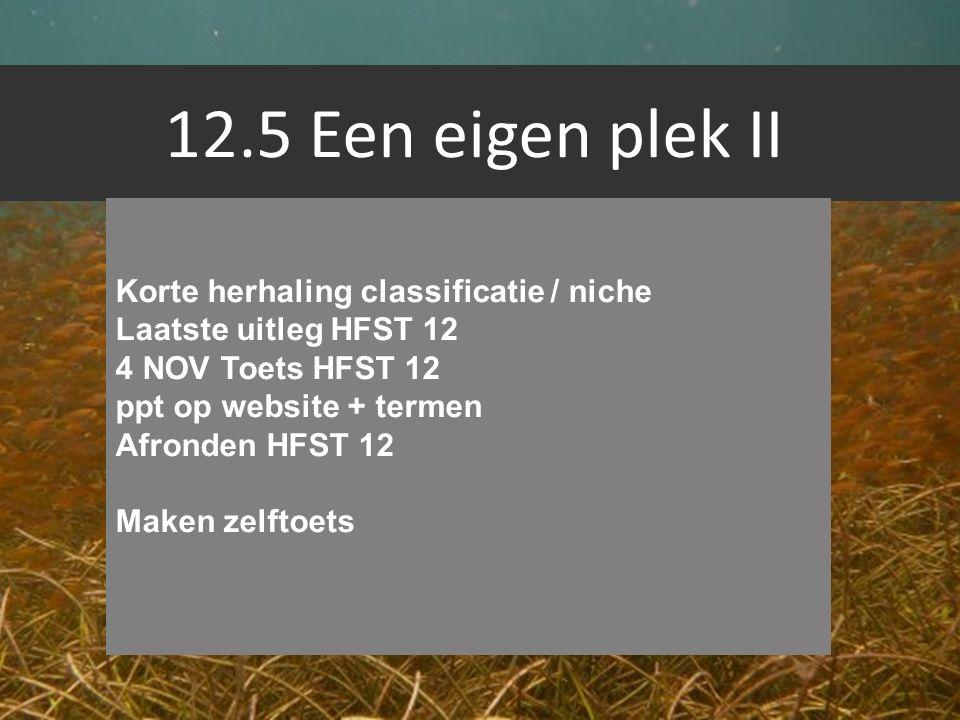 12.5 Een eigen plek II Korte herhaling classificatie / niche Laatste uitleg HFST 12 4 NOV Toets HFST 12 ppt op website + termen Afronden HFST 12 Maken