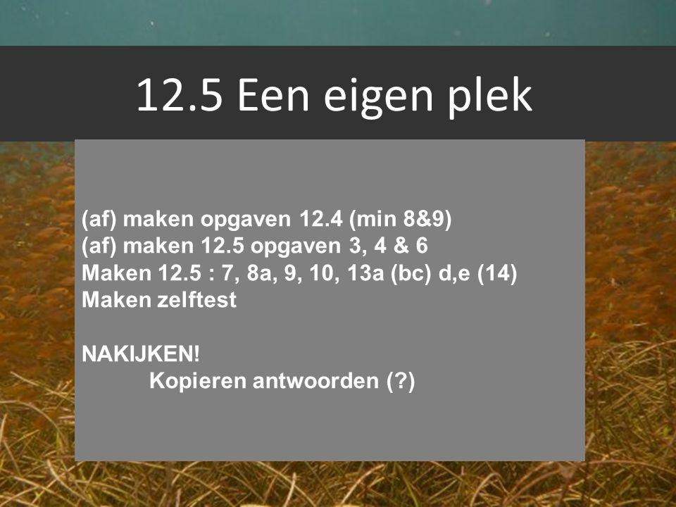 12.5 Een eigen plek (af) maken opgaven 12.4 (min 8&9) (af) maken 12.5 opgaven 3, 4 & 6 Maken 12.5 : 7, 8a, 9, 10, 13a (bc) d,e (14) Maken zelftest NAK