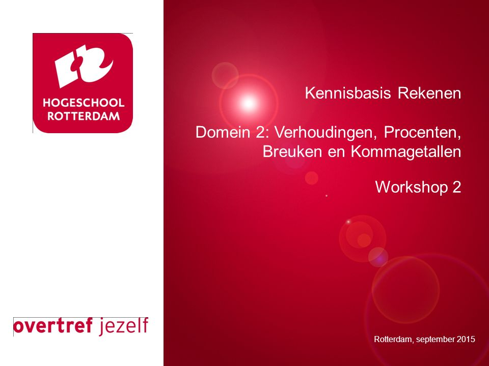 Presentatie titel Rotterdam, 00 januari 2007 Kennisbasis Rekenen Domein 2: Verhoudingen, Procenten, Breuken en Kommagetallen Workshop 2 Rotterdam, september 2015