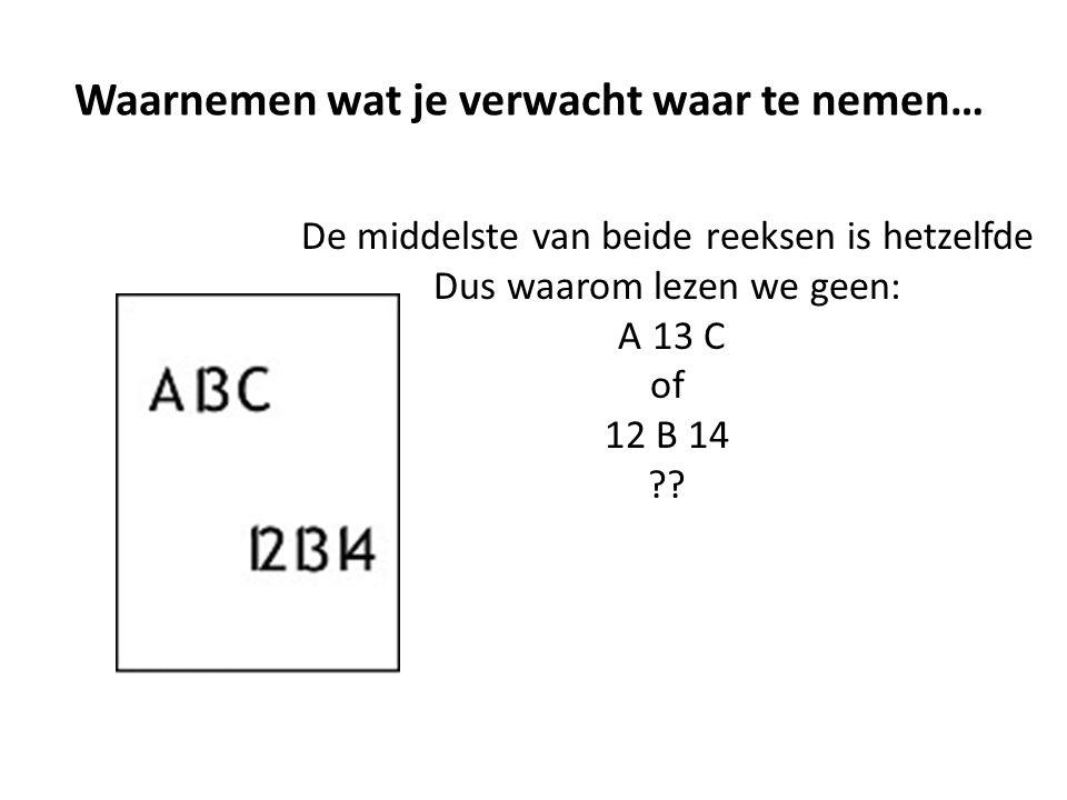 Waarnemen wat je verwacht waar te nemen… De middelste van beide reeksen is hetzelfde Dus waarom lezen we geen: A 13 C of 12 B 14 ??