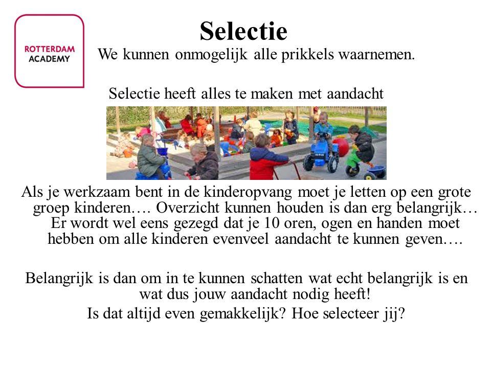 Selectie We kunnen onmogelijk alle prikkels waarnemen. Selectie heeft alles te maken met aandacht Als je werkzaam bent in de kinderopvang moet je lett