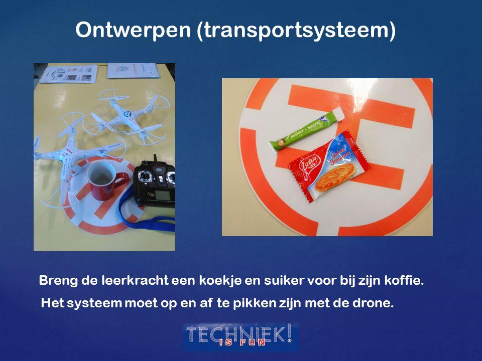 Ontwerpen (transportsysteem) Breng de leerkracht een koekje en suiker voor bij zijn koffie. Het systeem moet op en af te pikken zijn met de drone.