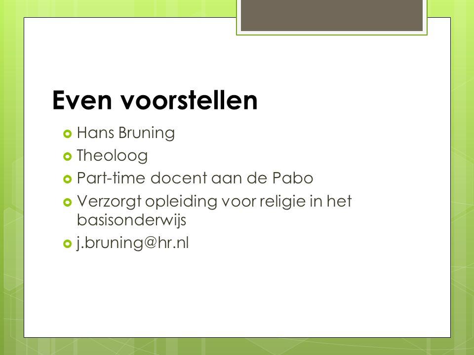 Even voorstellen  Hans Bruning  Theoloog  Part-time docent aan de Pabo  Verzorgt opleiding voor religie in het basisonderwijs  j.bruning@hr.nl