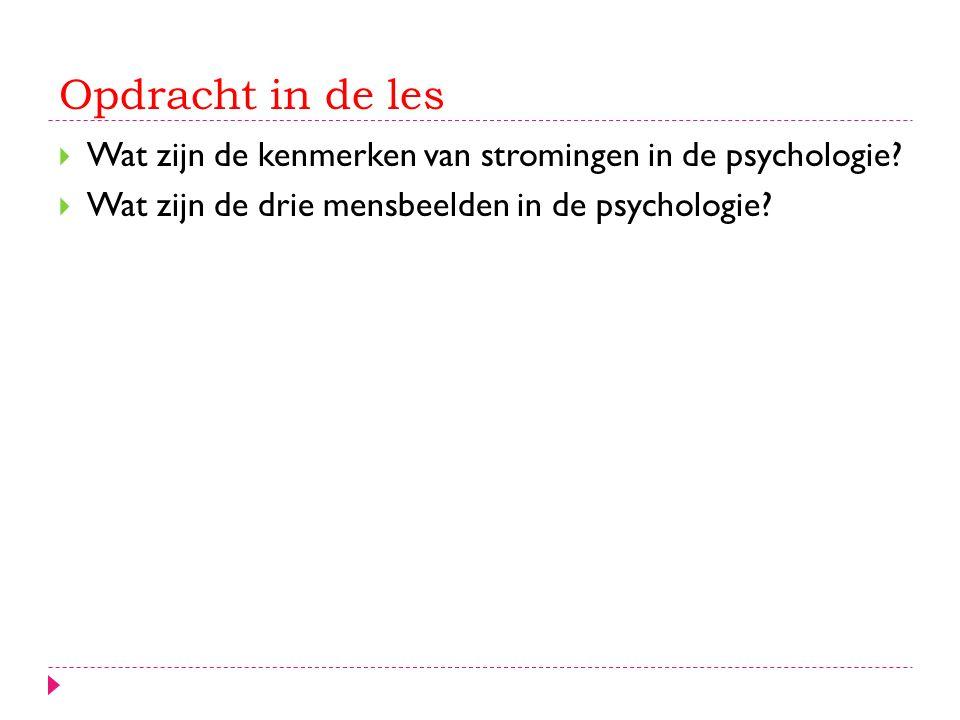 Opdracht in de les  Wat zijn de kenmerken van stromingen in de psychologie?  Wat zijn de drie mensbeelden in de psychologie?