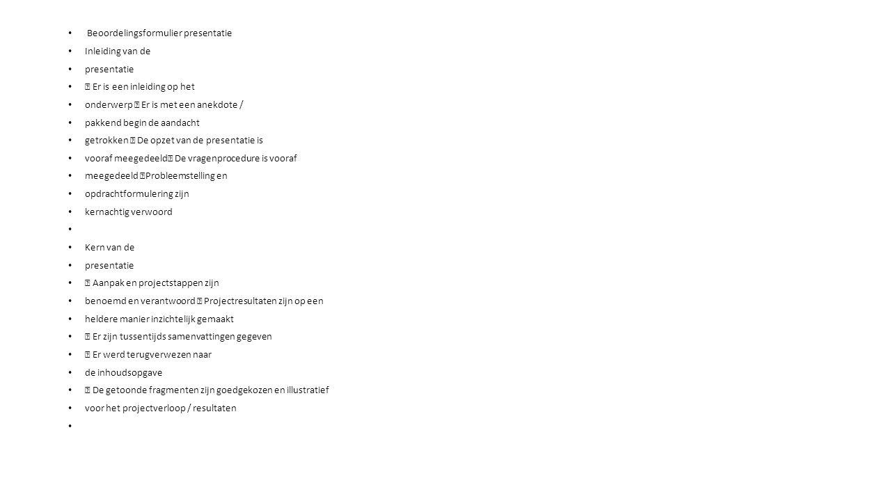 Beoordelingsformulier presentatie Inleiding van de presentatie  Er is een inleiding op het onderwerp  Er is met een anekdote / pakkend begin de aandacht getrokken  De opzet van de presentatie is vooraf meegedeeld  De vragenprocedure is vooraf meegedeeld  Probleemstelling en opdrachtformulering zijn kernachtig verwoord Kern van de presentatie  Aanpak en projectstappen zijn benoemd en verantwoord  Projectresultaten zijn op een heldere manier inzichtelijk gemaakt  Er zijn tussentijds samenvattingen gegeven  Er werd terugverwezen naar de inhoudsopgave  De getoonde fragmenten zijn goedgekozen en illustratief voor het projectverloop / resultaten