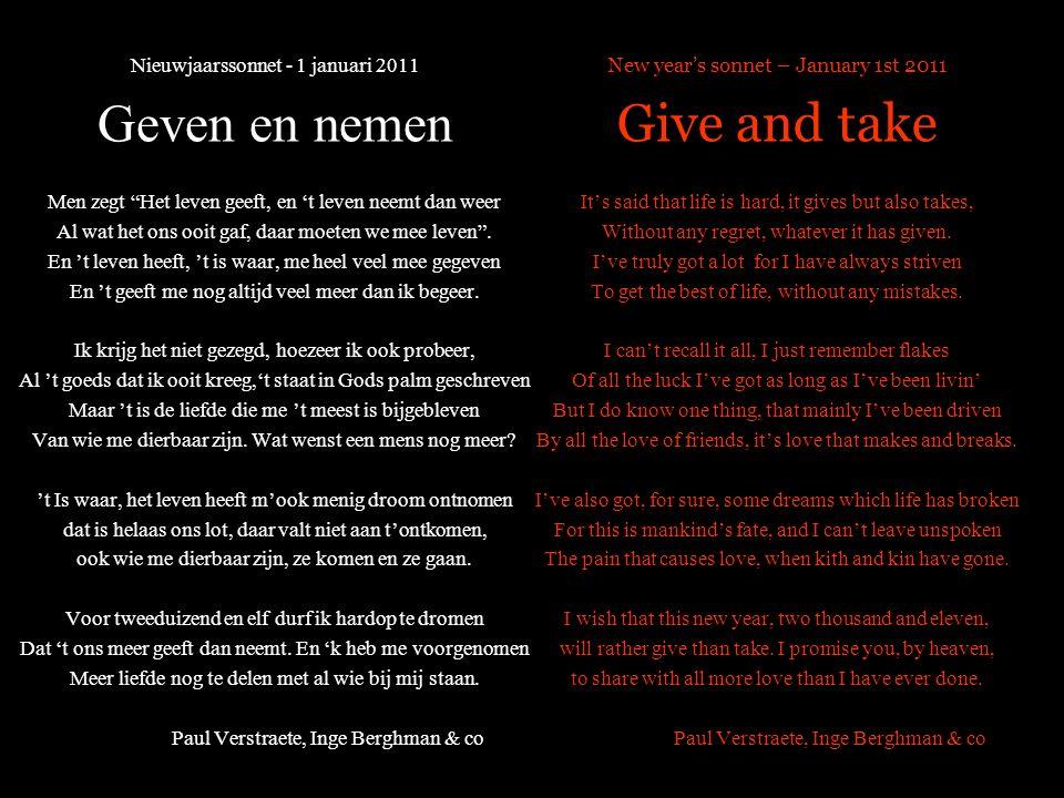Nieuwjaarssonnet - 1 januari 2011 Geven en nemen Men zegt Het leven geeft, en 't leven neemt dan weer Al wat het ons ooit gaf, daar moeten we mee leven .