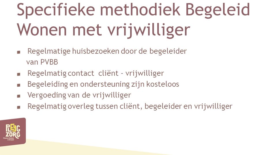 Specifieke methodiek Begeleid Wonen met vrijwilliger Regelmatige huisbezoeken door de begeleider van PVBB Regelmatig contact cliënt - vrijwilliger Begeleiding en ondersteuning zijn kosteloos Vergoeding van de vrijwilliger Regelmatig overleg tussen cliënt, begeleider en vrijwilliger