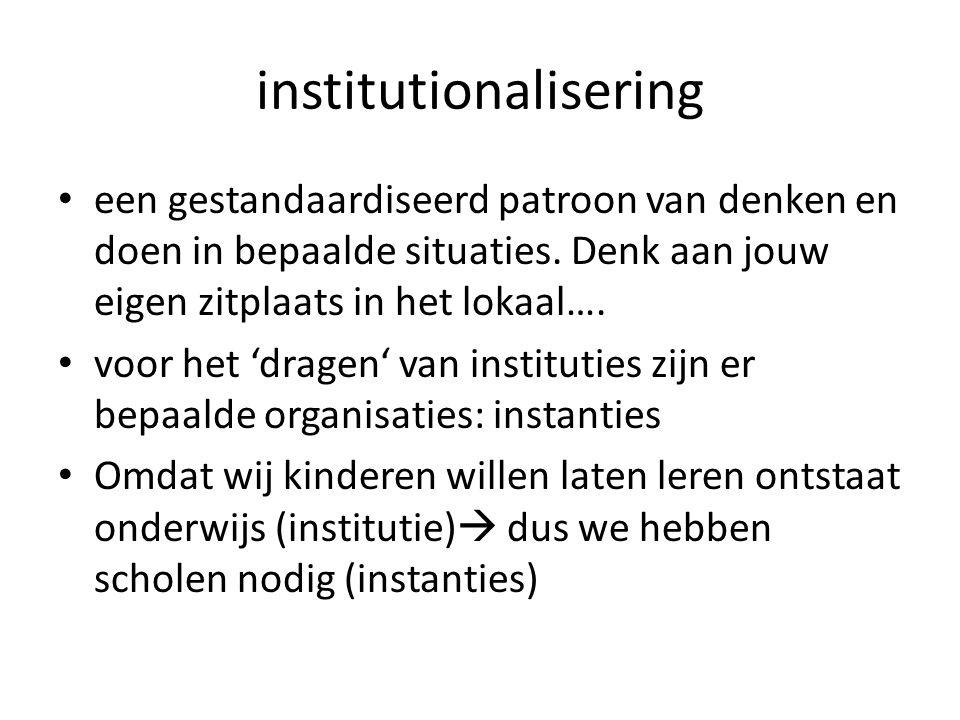 institutionalisering een gestandaardiseerd patroon van denken en doen in bepaalde situaties.