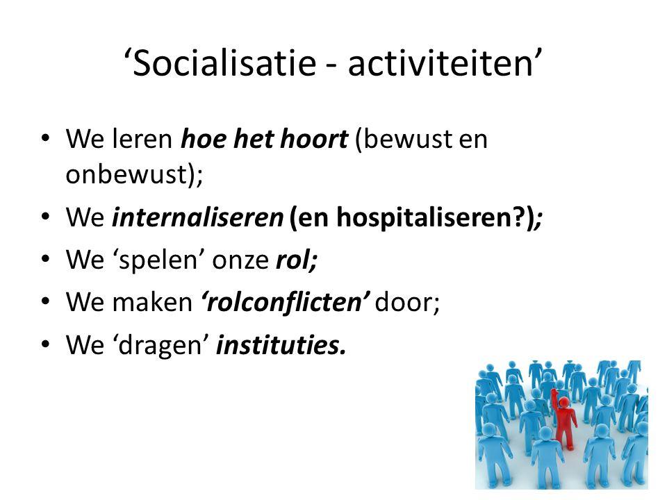 'Socialisatie - activiteiten' We leren hoe het hoort (bewust en onbewust); We internaliseren (en hospitaliseren?); We 'spelen' onze rol; We maken 'rolconflicten' door; We 'dragen' instituties.