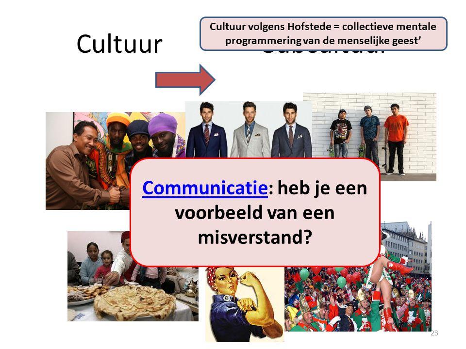 CultuurSubcultuur 23 Cultuur volgens Hofstede = collectieve mentale programmering van de menselijke geest' CommunicatieCommunicatie: heb je een voorbeeld van een misverstand?