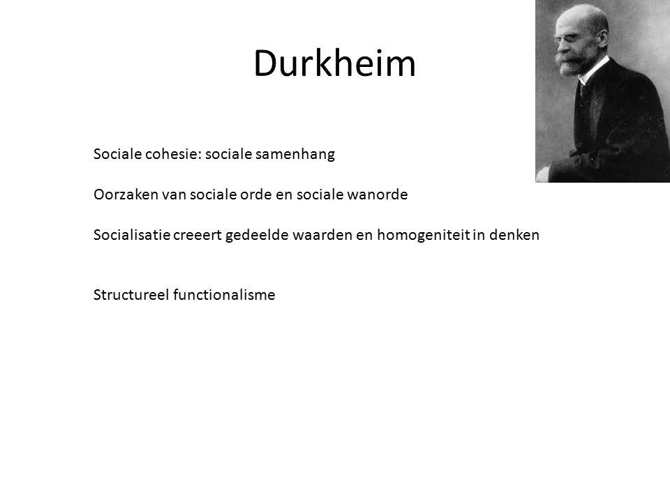 Durkheim Sociale cohesie: sociale samenhang Oorzaken van sociale orde en sociale wanorde Socialisatie creeert gedeelde waarden en homogeniteit in denken Structureel functionalisme