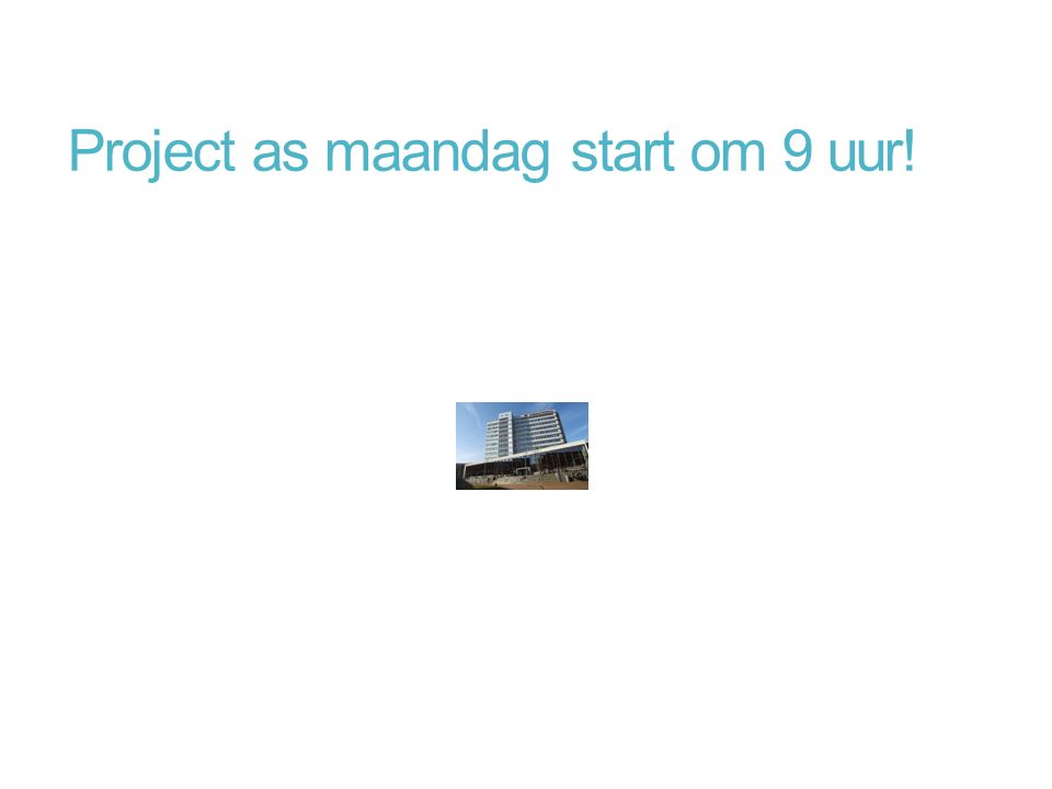 Project as maandag start om 9 uur!