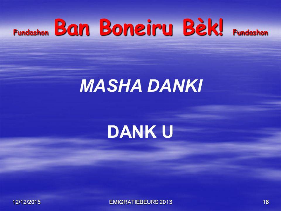 12/12/2015EMIGRATIEBEURS 201316 Fundashon Ban Boneiru Bèk! Fundashon MASHA DANKI DANK U