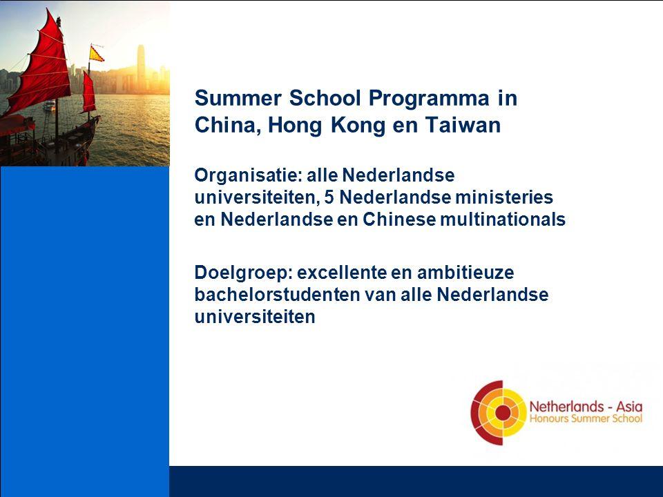 Summer School Programma in China, Hong Kong en Taiwan Organisatie: alle Nederlandse universiteiten, 5 Nederlandse ministeries en Nederlandse en Chinese multinationals Doelgroep: excellente en ambitieuze bachelorstudenten van alle Nederlandse universiteiten