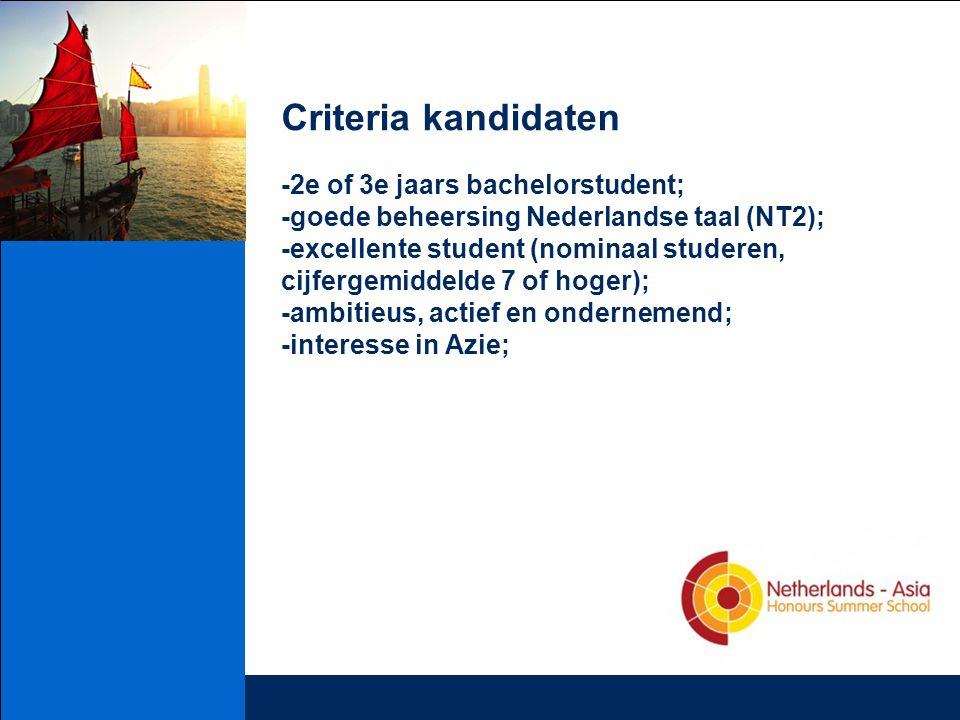 Criteria kandidaten -2e of 3e jaars bachelorstudent; -goede beheersing Nederlandse taal (NT2); -excellente student (nominaal studeren, cijfergemiddelde 7 of hoger); -ambitieus, actief en ondernemend; -interesse in Azie;