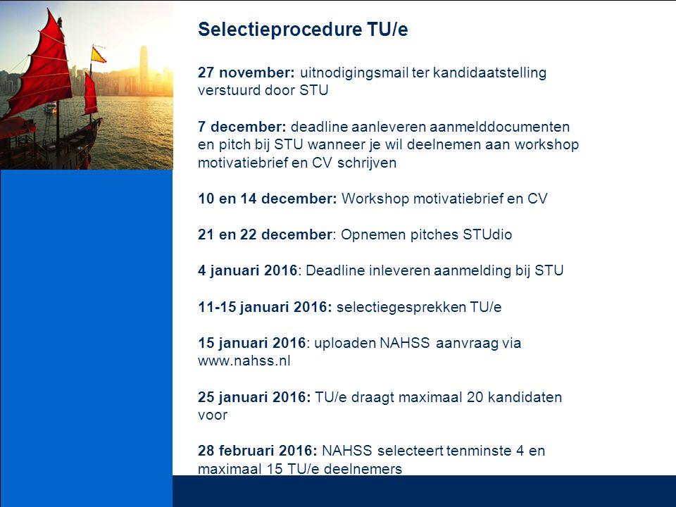 Selectieprocedure TU/e 27 november: uitnodigingsmail ter kandidaatstelling verstuurd door STU 7 december: deadline aanleveren aanmelddocumenten en pitch bij STU wanneer je wil deelnemen aan workshop motivatiebrief en CV schrijven 10 en 14 december: Workshop motivatiebrief en CV 21 en 22 december: Opnemen pitches STUdio 4 januari 2016: Deadline inleveren aanmelding bij STU 11-15 januari 2016: selectiegesprekken TU/e 15 januari 2016: uploaden NAHSS aanvraag via www.nahss.nl 25 januari 2016: TU/e draagt maximaal 20 kandidaten voor 28 februari 2016: NAHSS selecteert tenminste 4 en maximaal 15 TU/e deelnemers