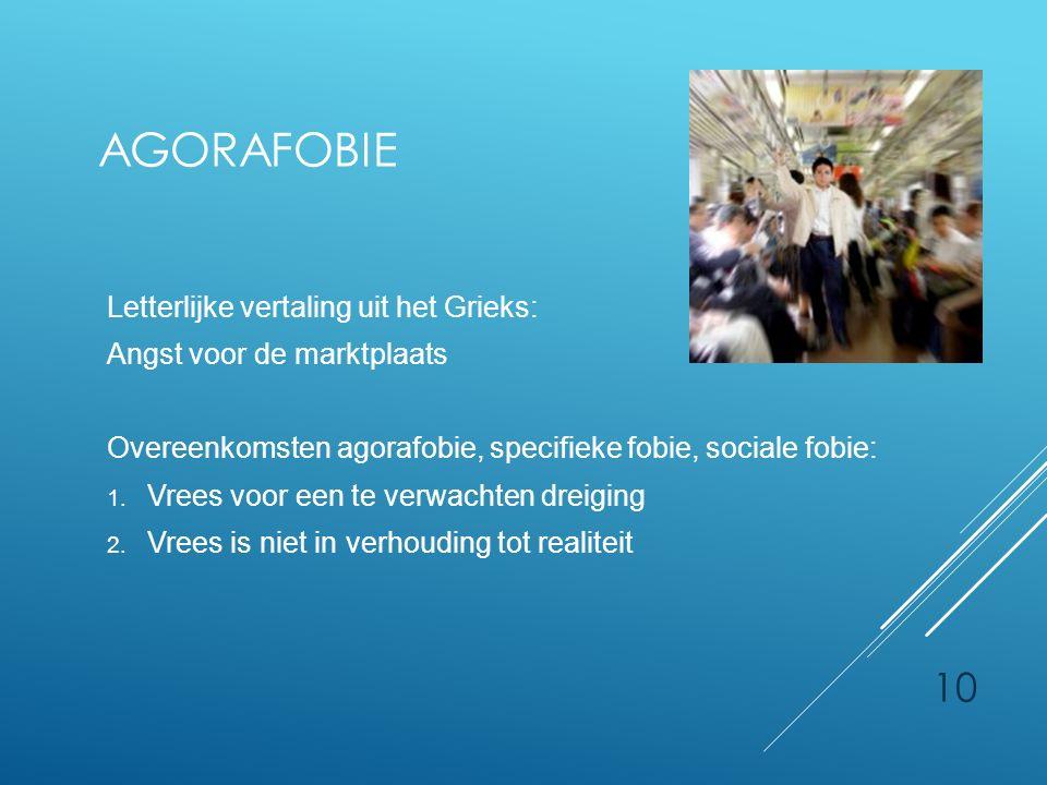 AGORAFOBIE Letterlijke vertaling uit het Grieks: Angst voor de marktplaats Overeenkomsten agorafobie, specifieke fobie, sociale fobie: 1. Vrees voor e