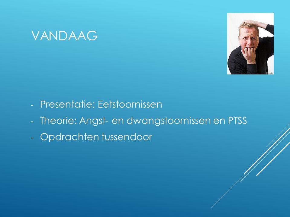 VANDAAG - Presentatie: Eetstoornissen - Theorie: Angst- en dwangstoornissen en PTSS - Opdrachten tussendoor