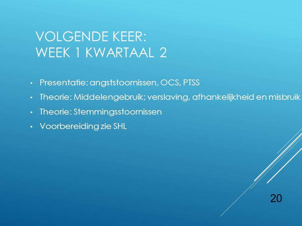 20 VOLGENDE KEER: WEEK 1 KWARTAAL 2 Presentatie: angststoornissen, OCS, PTSS Theorie: Middelengebruik; verslaving, afhankelijkheid en misbruik Theorie