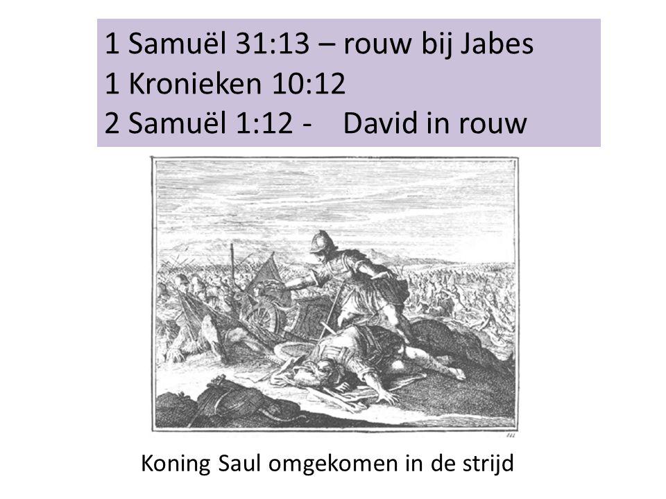 1 Samuël 31:13 – rouw bij Jabes 1 Kronieken 10:12 2 Samuël 1:12 - David in rouw Koning Saul omgekomen in de strijd