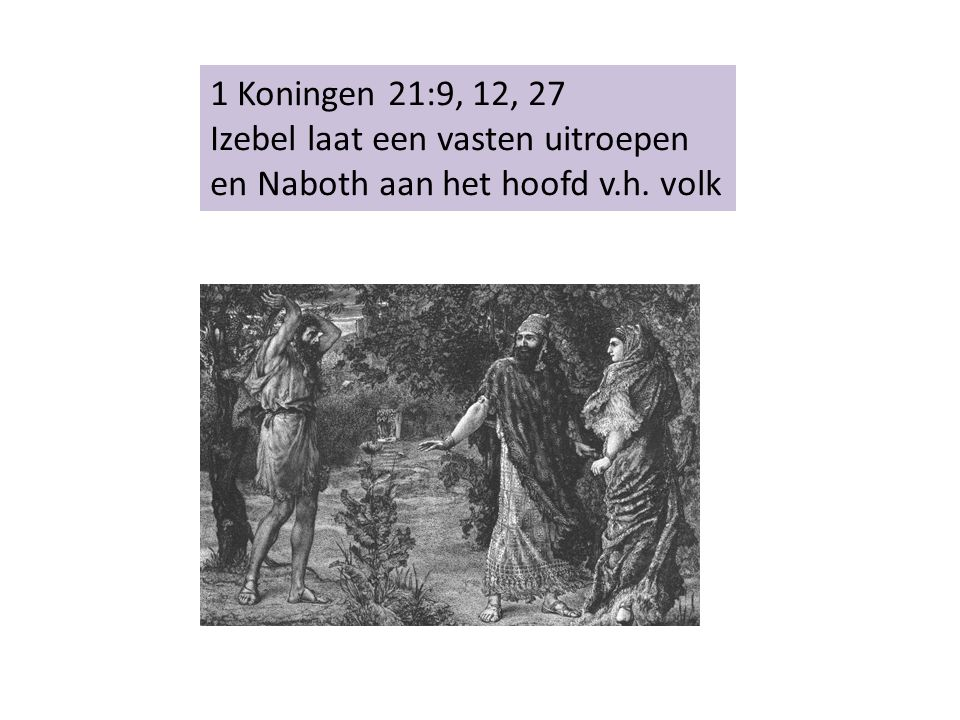 1 Koningen 21:9, 12, 27 Izebel laat een vasten uitroepen en Naboth aan het hoofd v.h. volk