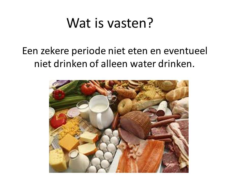 Wat is vasten? Een zekere periode niet eten en eventueel niet drinken of alleen water drinken.
